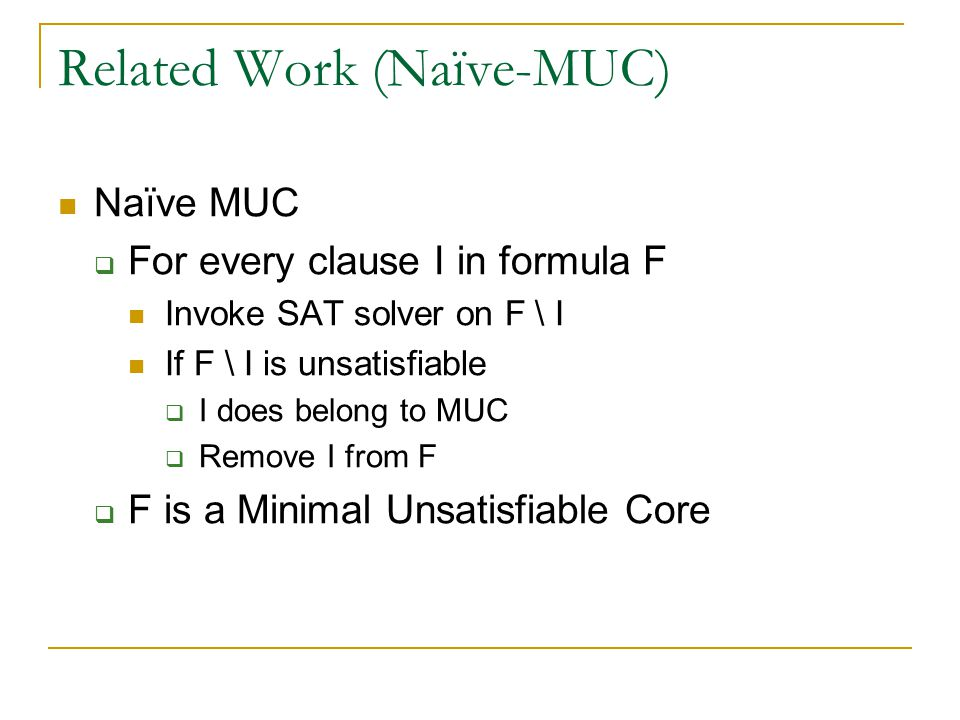 Related Work (Naïve-MUC) Naïve MUC  For every clause I in formula F Invoke SAT solver on F \ I If F \ I is unsatisfiable  I does belong to MUC  Remove I from F  F is a Minimal Unsatisfiable Core