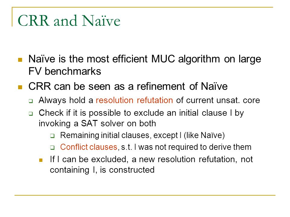 CRR and Naïve Naïve is the most efficient MUC algorithm on large FV benchmarks CRR can be seen as a refinement of Naïve  Always hold a resolution refutation of current unsat.
