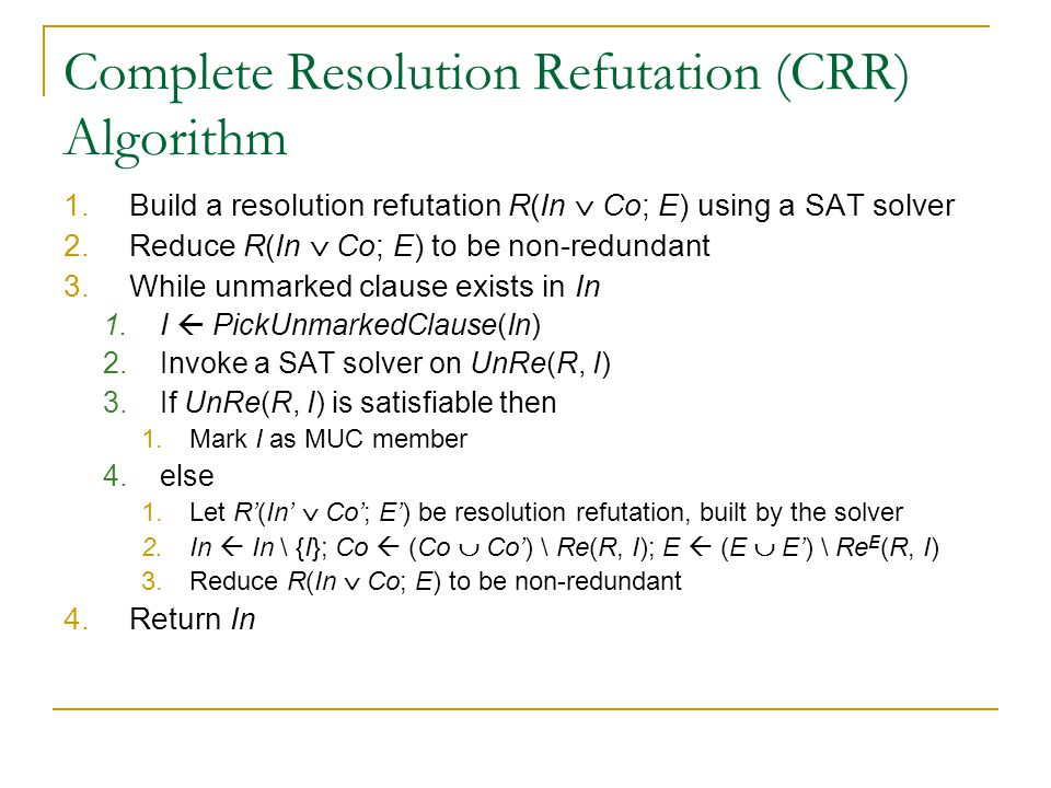 Complete Resolution Refutation (CRR) Algorithm 1.Build a resolution refutation R(In  Co; E) using a SAT solver 2.Reduce R(In  Co; E) to be non-redundant 3.While unmarked clause exists in In 1.I  PickUnmarkedClause(In) 2.Invoke a SAT solver on UnRe(R, I) 3.If UnRe(R, I) is satisfiable then 1.Mark I as MUC member 4.else 1.Let R'(In'  Co'; E') be resolution refutation, built by the solver 2.In  In \ {I}; Co  (Co  Co') \ Re(R, I); E  (E  E') \ Re E (R, I) 3.Reduce R(In  Co; E) to be non-redundant 4.Return In