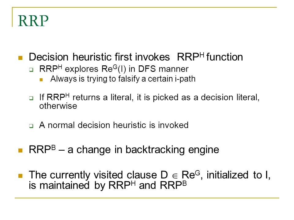 RRP Decision heuristic first invokes RRP H function  RRP H explores Re G (I) in DFS manner Always is trying to falsify a certain i-path  If RRP H returns a literal, it is picked as a decision literal, otherwise  A normal decision heuristic is invoked RRP B – a change in backtracking engine The currently visited clause D  Re G, initialized to I, is maintained by RRP H and RRP B