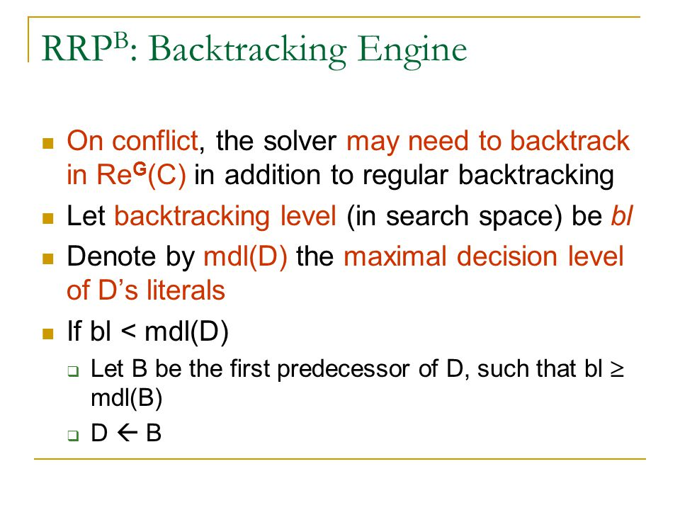 RRP B : Backtracking Engine On conflict, the solver may need to backtrack in Re G (C) in addition to regular backtracking Let backtracking level (in search space) be bl Denote by mdl(D) the maximal decision level of D's literals If bl < mdl(D)  Let B be the first predecessor of D, such that bl  mdl(B)  D  B
