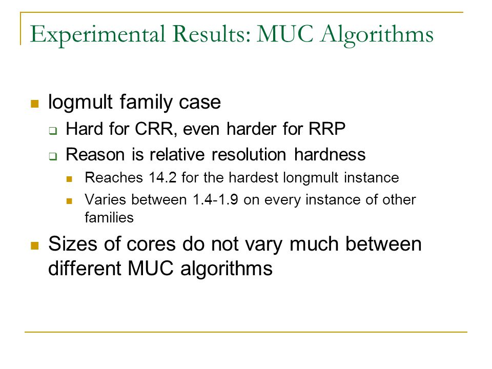 Experimental Results: MUC Algorithms logmult family case  Hard for CRR, even harder for RRP  Reason is relative resolution hardness Reaches 14.2 for the hardest longmult instance Varies between 1.4-1.9 on every instance of other families Sizes of cores do not vary much between different MUC algorithms