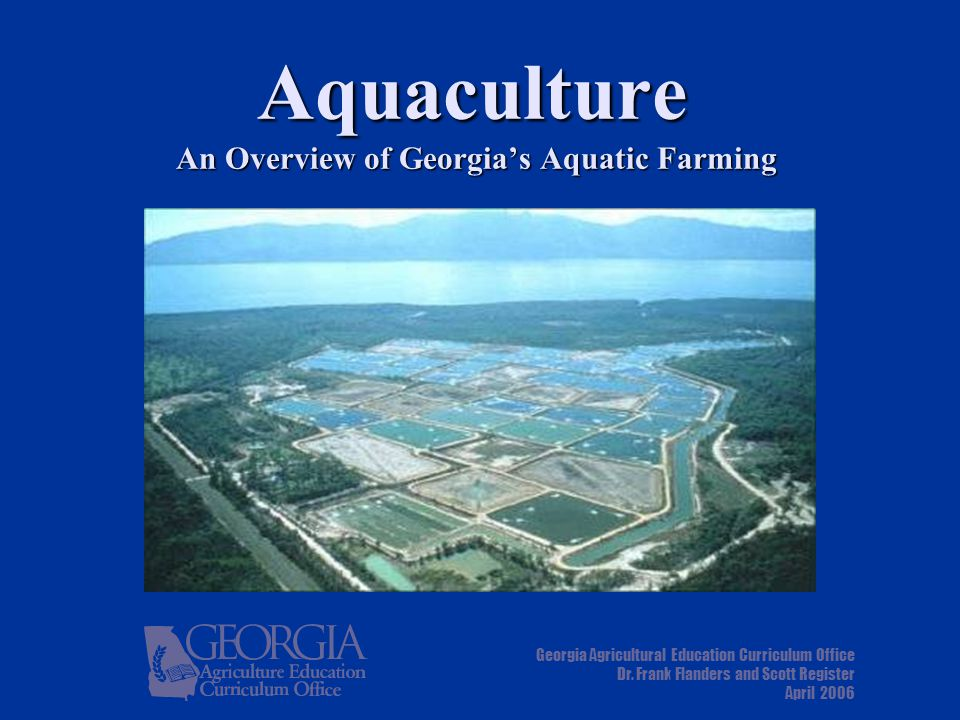 Aquaculture An Overview of Georgia's Aquatic Farming Georgia Agricultural Education Curriculum Office Dr.