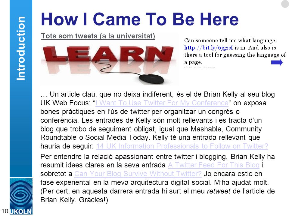 A centre of expertise in digital information managementwww.ukoln.ac.uk How I Came To Be Here … Un article clau, que no deixa indiferent, és el de Brian Kelly al seu blog UK Web Focus: I Want To Use Twitter For My Conference on exposa bones pràctiques en l'ús de twitter per organitzar un congrès o conferència.