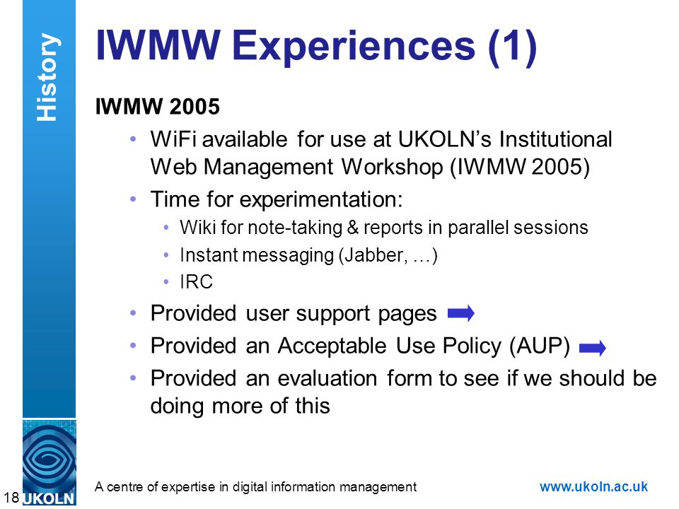A centre of expertise in digital information managementwww.ukoln.ac.uk IWMW Experiences (1) IWMW 2005 WiFi available for use at UKOLN's Institutional Web Management Workshop (IWMW 2005) Time for experimentation: Wiki for note-taking & reports in parallel sessions Instant messaging (Jabber, …) IRC Provided user support pages Provided an Acceptable Use Policy (AUP) Provided an evaluation form to see if we should be doing more of this 18 History