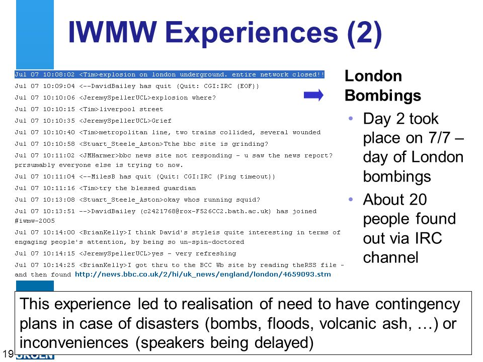 A centre of expertise in digital information managementwww.ukoln.ac.uk IWMW Experiences (2) London Bombings Day 2 took place on 7/7 – day of London bombings About 20 people found out via IRC channel 19 This experience led to realisation of need to have contingency plans in case of disasters (bombs, floods, volcanic ash, …) or inconveniences (speakers being delayed)