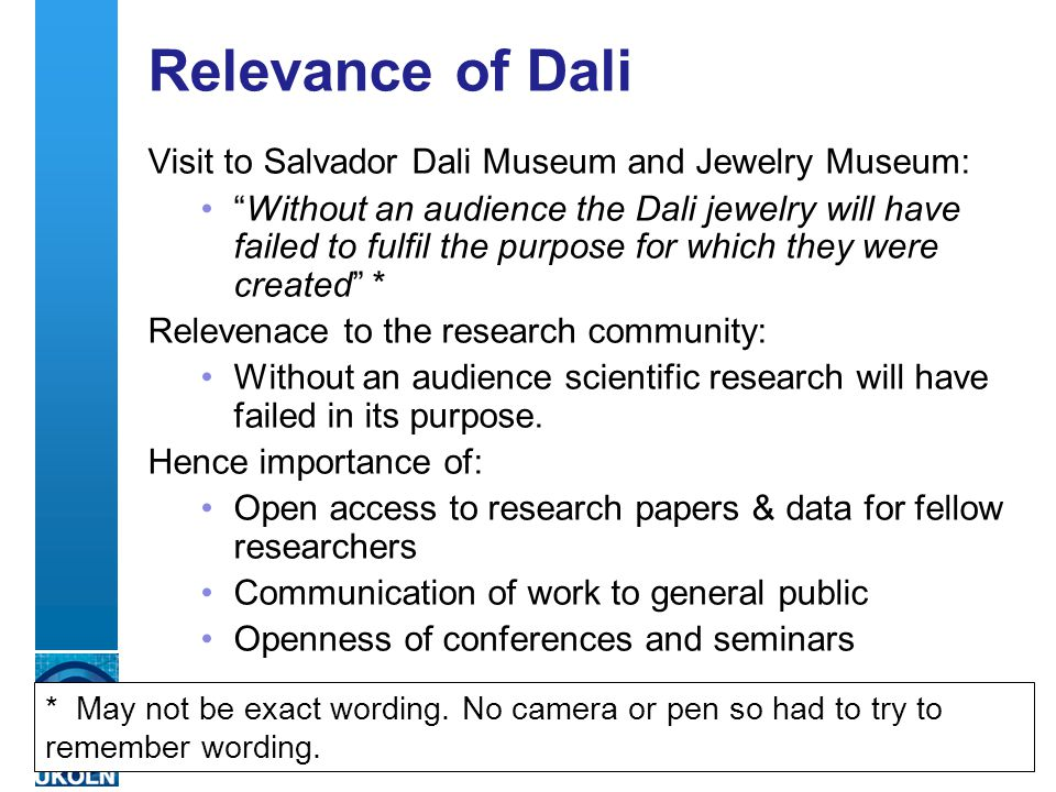 A centre of expertise in digital information managementwww.ukoln.ac.uk Relevance of Dali Visit to Salvador Dali Museum and Jewelry Museum: Without an audience the Dali jewelry will have failed to fulfil the purpose for which they were created * Relevenace to the research community: Without an audience scientific research will have failed in its purpose.