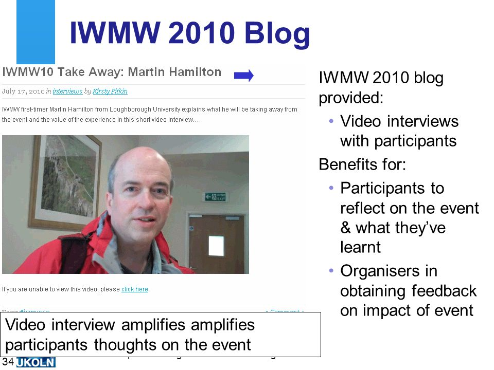 A centre of expertise in digital information managementwww.ukoln.ac.uk IWMW 2010 Blog IWMW 2010 blog provided: Video interviews with participants Benefits for: Participants to reflect on the event & what they've learnt Organisers in obtaining feedback on impact of event 34 Video interview amplifies amplifies participants thoughts on the event