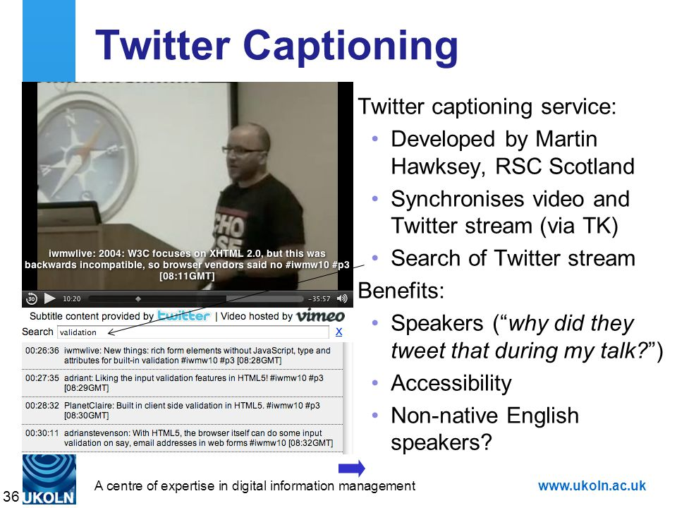 A centre of expertise in digital information managementwww.ukoln.ac.uk Twitter Captioning Twitter captioning service: Developed by Martin Hawksey, RSC Scotland Synchronises video and Twitter stream (via TK) Search of Twitter stream Benefits: Speakers ( why did they tweet that during my talk ) Accessibility Non-native English speakers.