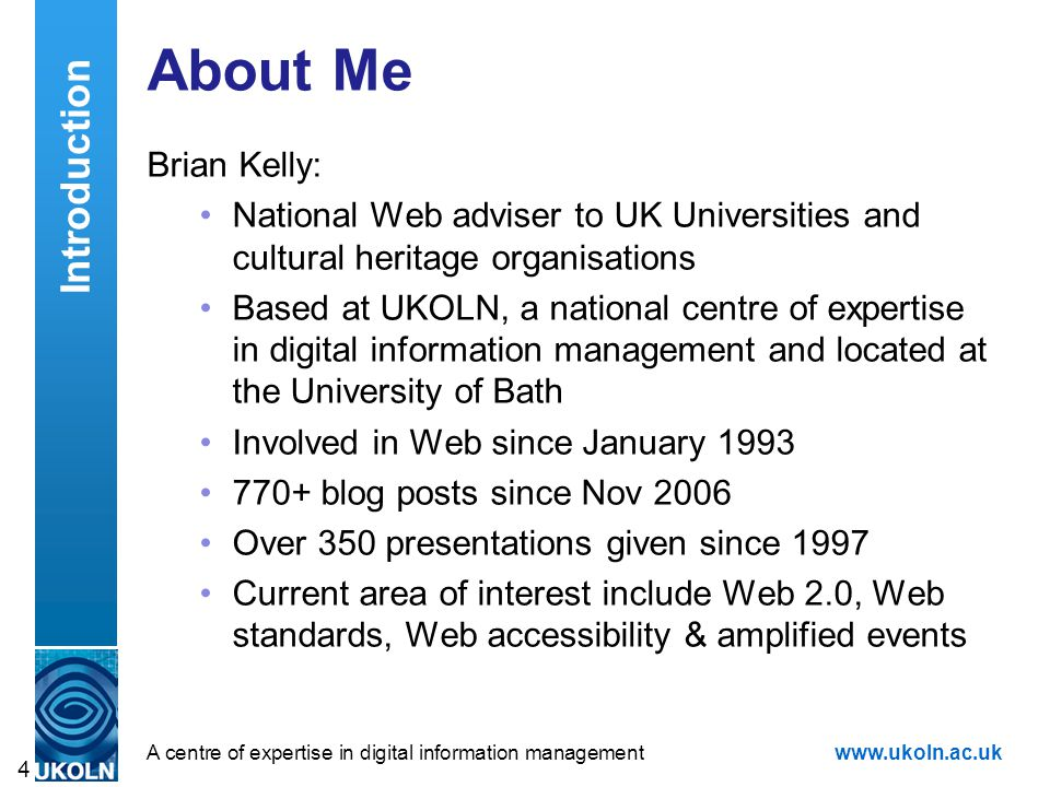 A centre of expertise in digital information managementwww.ukoln.ac.uk 4 About Me Brian Kelly: National Web adviser to UK Universities and cultural heritage organisations Based at UKOLN, a national centre of expertise in digital information management and located at the University of Bath Involved in Web since January 1993 770+ blog posts since Nov 2006 Over 350 presentations given since 1997 Current area of interest include Web 2.0, Web standards, Web accessibility & amplified events Introduction