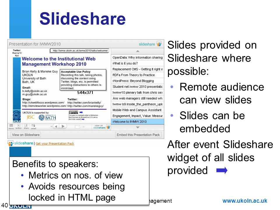 A centre of expertise in digital information managementwww.ukoln.ac.uk Slideshare Slides provided on Slideshare where possible: Remote audience can view slides Slides can be embedded After event Slideshare widget of all slides provided 40 Benefits to speakers: Metrics on nos.