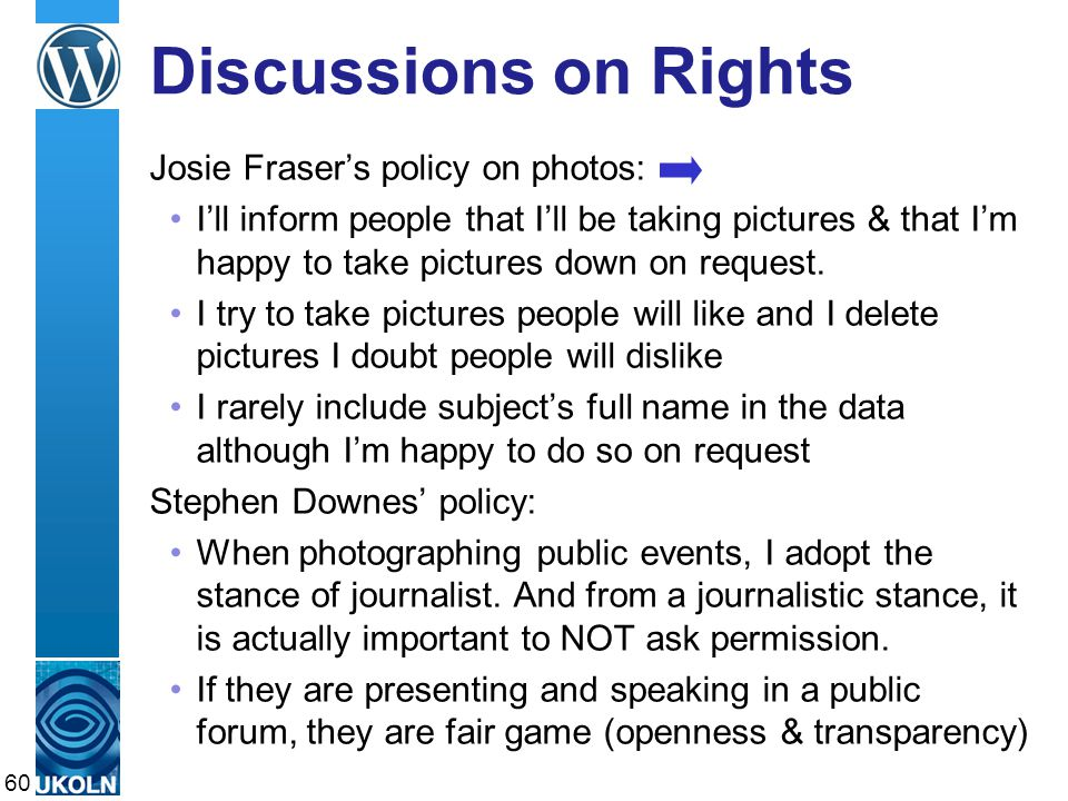 A centre of expertise in digital information managementwww.ukoln.ac.uk Discussions on Rights Josie Fraser's policy on photos: I'll inform people that I'll be taking pictures & that I'm happy to take pictures down on request.