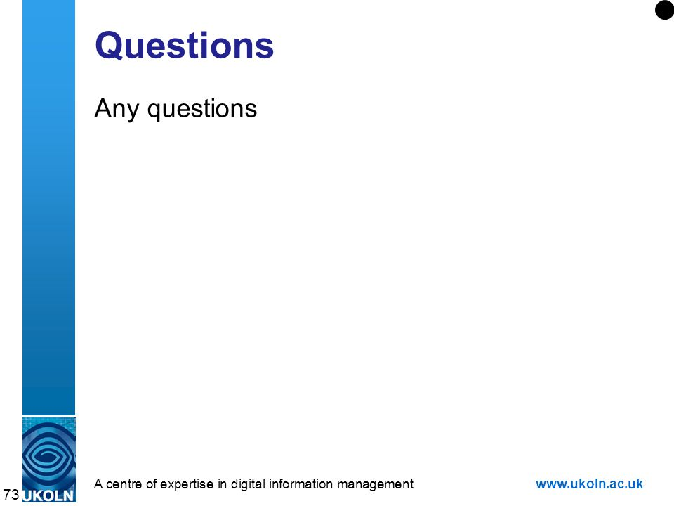 A centre of expertise in digital information managementwww.ukoln.ac.uk 73 Questions Any questions