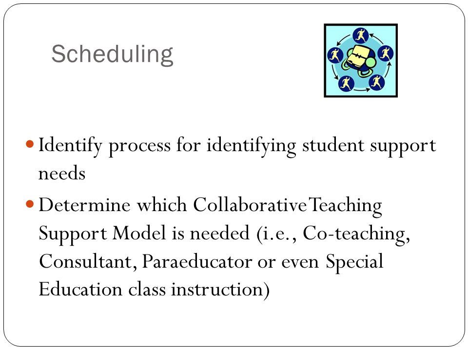Scheduling Identify process for identifying student support needs Determine which Collaborative Teaching Support Model is needed (i.e., Co-teaching, C
