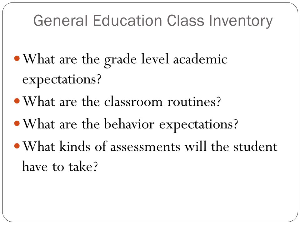 General Education Class Inventory What are the grade level academic expectations? What are the classroom routines? What are the behavior expectations?