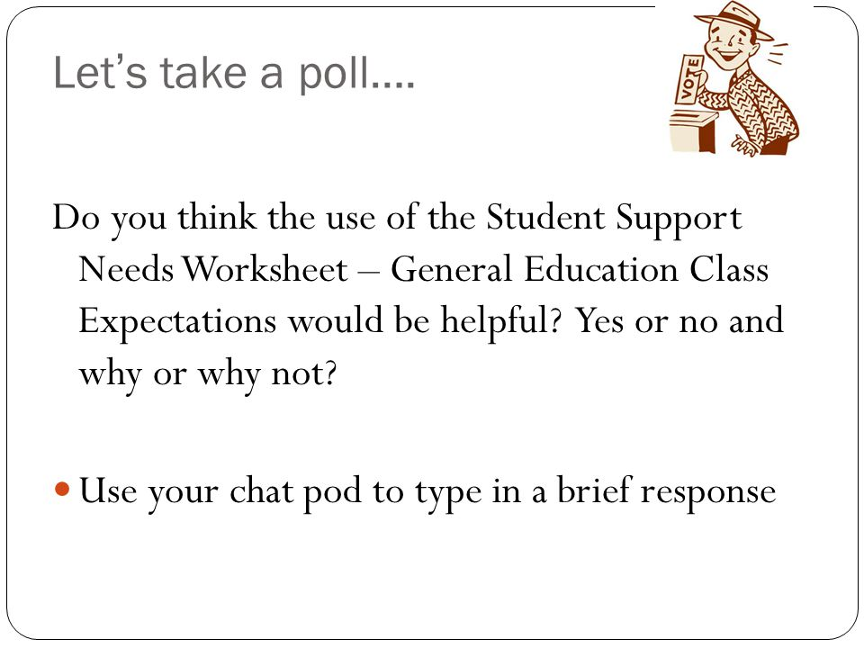 Let's take a poll…. Do you think the use of the Student Support Needs Worksheet – General Education Class Expectations would be helpful? Yes or no and