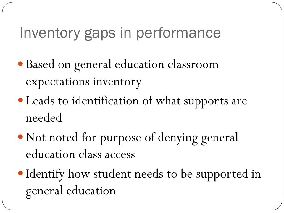 Inventory gaps in performance Based on general education classroom expectations inventory Leads to identification of what supports are needed Not note