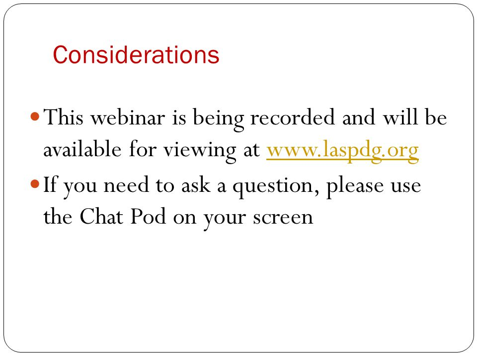 Considerations This webinar is being recorded and will be available for viewing at www.laspdg.orgwww.laspdg.org If you need to ask a question, please