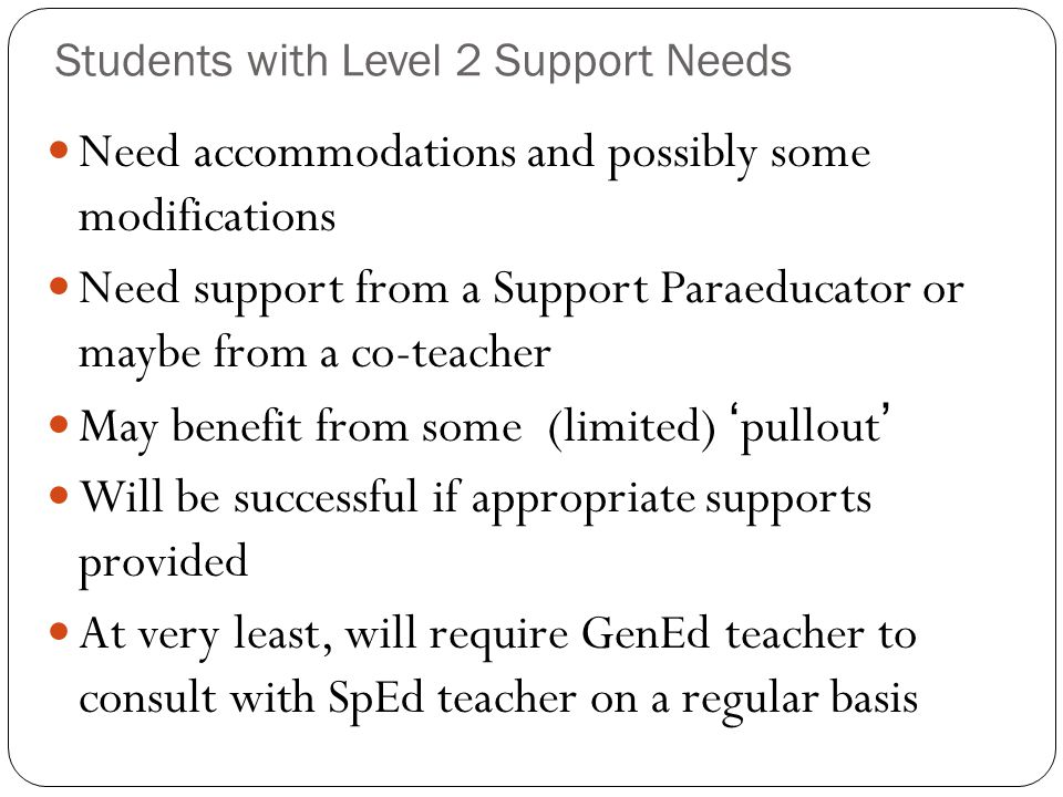 Students with Level 2 Support Needs Need accommodations and possibly some modifications Need support from a Support Paraeducator or maybe from a co-te