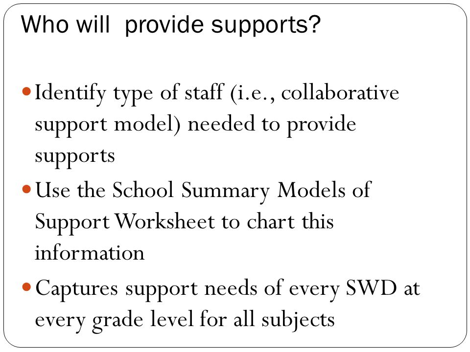 Who will provide supports? Identify type of staff (i.e., collaborative support model) needed to provide supports Use the School Summary Models of Supp