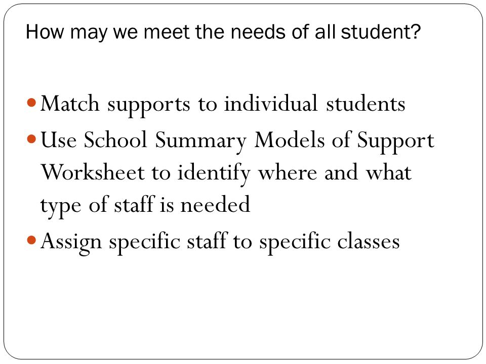 How may we meet the needs of all student? Match supports to individual students Use School Summary Models of Support Worksheet to identify where and w