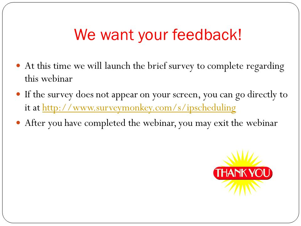 We want your feedback! At this time we will launch the brief survey to complete regarding this webinar If the survey does not appear on your screen, y