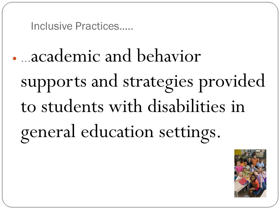 Inclusive Practices….. … academic and behavior supports and strategies provided to students with disabilities in general education settings.