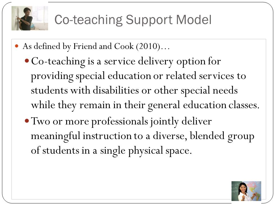 Co-teaching Support Model As defined by Friend and Cook (2010)… Co-teaching is a service delivery option for providing special education or related se