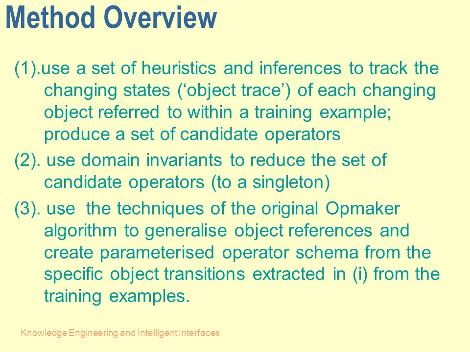 Knowledge Engineering and Intelligent Interfaces Method Overview (1).use a set of heuristics and inferences to track the changing states ('object trace') of each changing object referred to within a training example; produce a set of candidate operators (2).