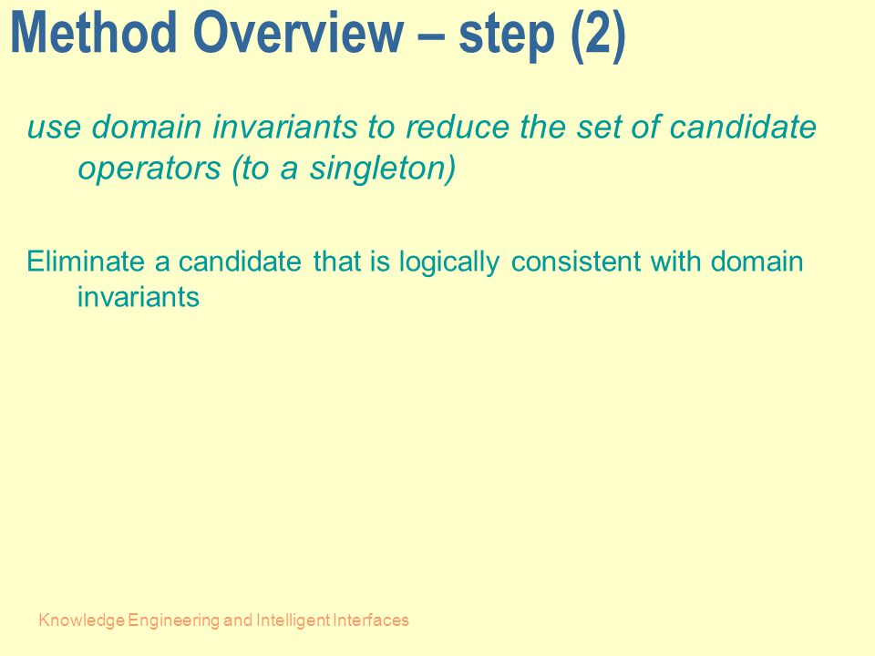 Knowledge Engineering and Intelligent Interfaces Method Overview – step (2) use domain invariants to reduce the set of candidate operators (to a singleton) Eliminate a candidate that is logically consistent with domain invariants