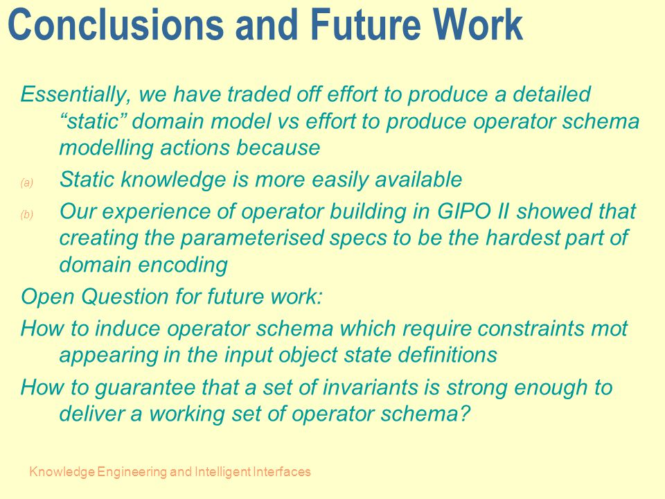 Knowledge Engineering and Intelligent Interfaces Conclusions and Future Work Essentially, we have traded off effort to produce a detailed static domain model vs effort to produce operator schema modelling actions because (a) Static knowledge is more easily available (b) Our experience of operator building in GIPO II showed that creating the parameterised specs to be the hardest part of domain encoding Open Question for future work: How to induce operator schema which require constraints mot appearing in the input object state definitions How to guarantee that a set of invariants is strong enough to deliver a working set of operator schema
