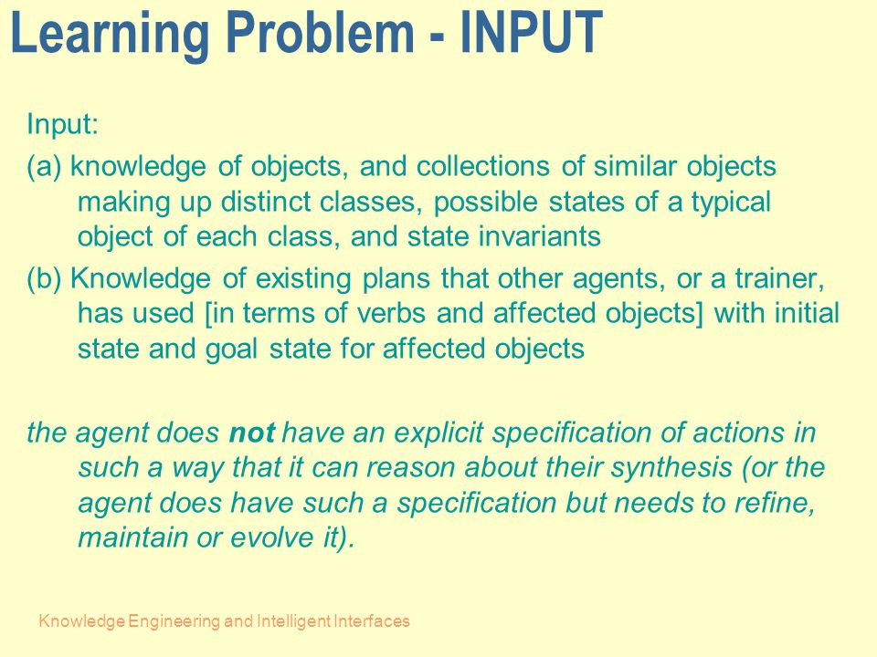 Knowledge Engineering and Intelligent Interfaces Learning Problem - INPUT Input: (a) knowledge of objects, and collections of similar objects making up distinct classes, possible states of a typical object of each class, and state invariants (b) Knowledge of existing plans that other agents, or a trainer, has used [in terms of verbs and affected objects] with initial state and goal state for affected objects the agent does not have an explicit specification of actions in such a way that it can reason about their synthesis (or the agent does have such a specification but needs to refine, maintain or evolve it).