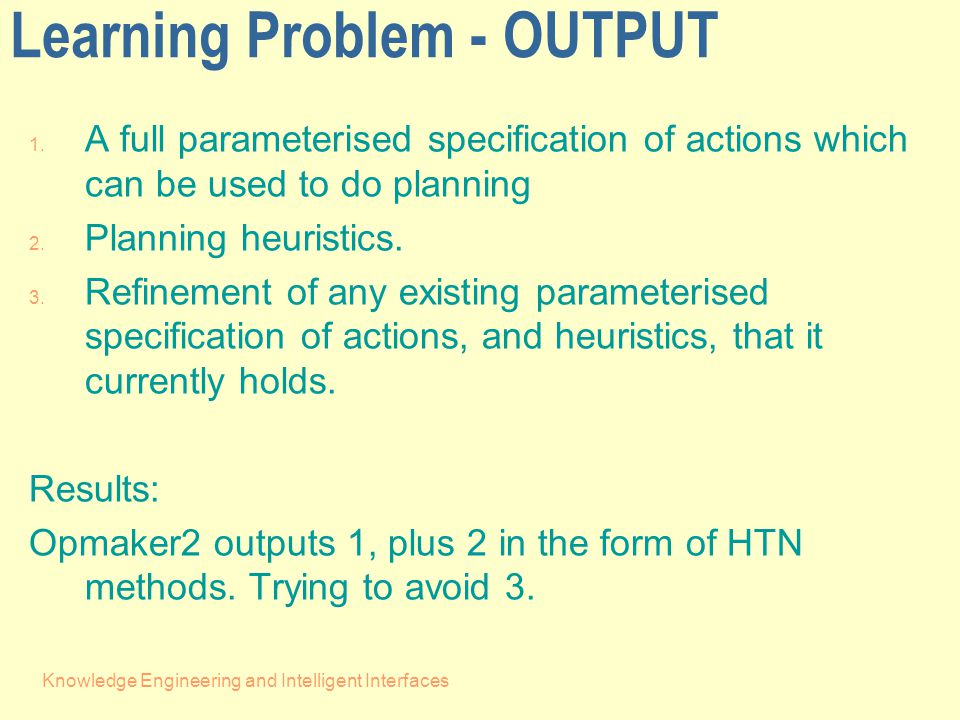 Knowledge Engineering and Intelligent Interfaces Producing Heuristics - Our earlier paper (2002) on Opmaker indicated how the training sequences can be made into 'canned plans' and used as components in planning using the Hybrid planner HyHTN - Even earlier work (1997) showed how invariants are key to producing goal ordering heuristics - In Opmaker2 we have implemented the former method and the canned plans are produced with the primitive operator schema