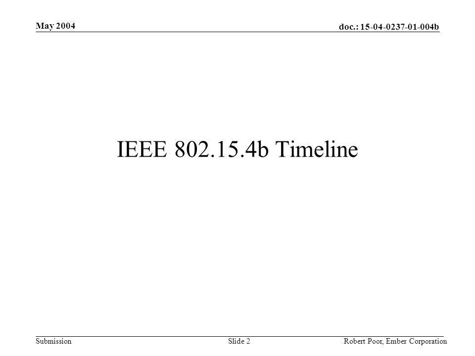 doc.: 15-04-0237-01-004b Submission May 2004 Robert Poor, Ember CorporationSlide 3 Schedule [4] Present proposals at the Jul04 plenary and Sep04 vote on the individual contributions that will comprise the draft at the Sep04 meeting.
