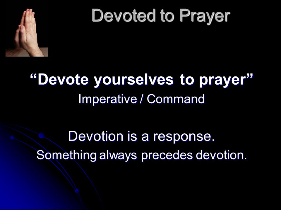 Devoted to Prayer Devote yourselves to prayer Imperative / Command Devotion is a response.