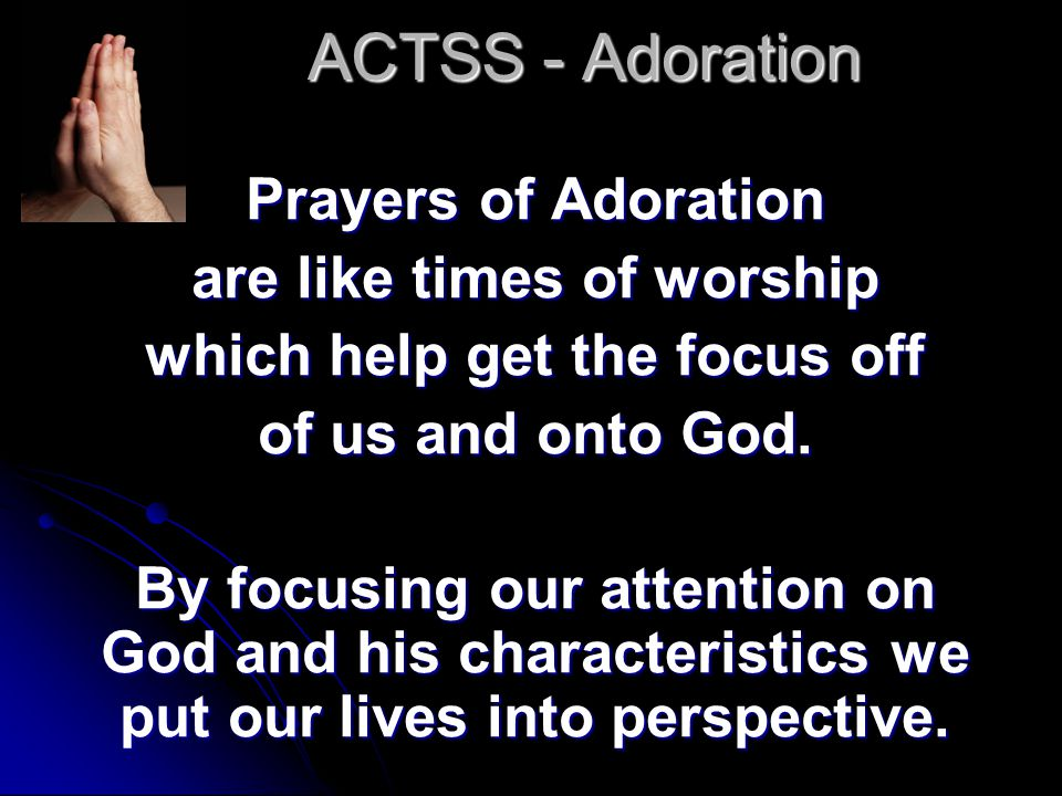 ACTSS - Adoration Prayers of Adoration are like times of worship which help get the focus off of us and onto God.