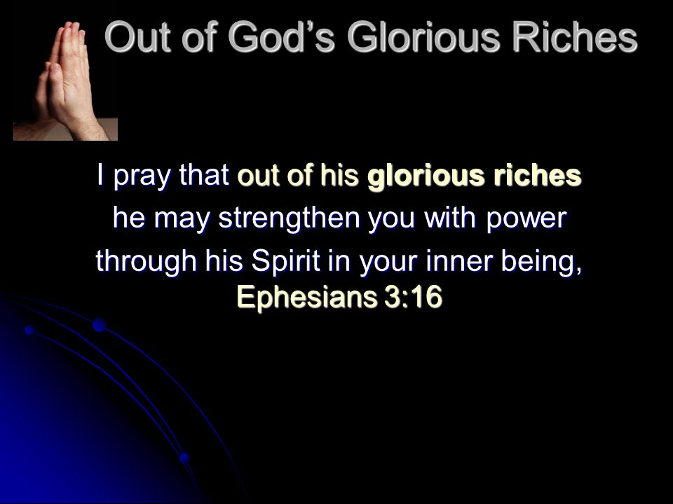 Out of God's Glorious Riches I pray that out of his glorious riches he may strengthen you with power through his Spirit in your inner being, Ephesians 3:16