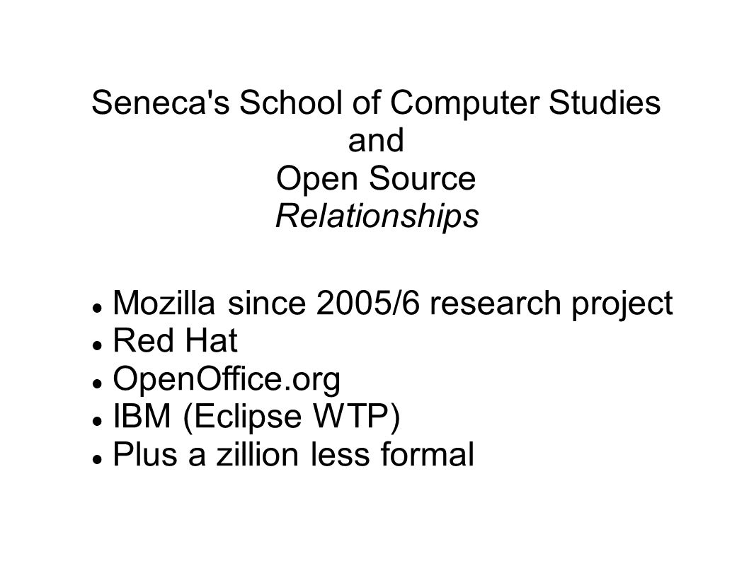 Seneca s School of Computer Studies and Open Source Relationships Mozilla since 2005/6 research project Red Hat OpenOffice.org IBM (Eclipse WTP)‏ Plus a zillion less formal