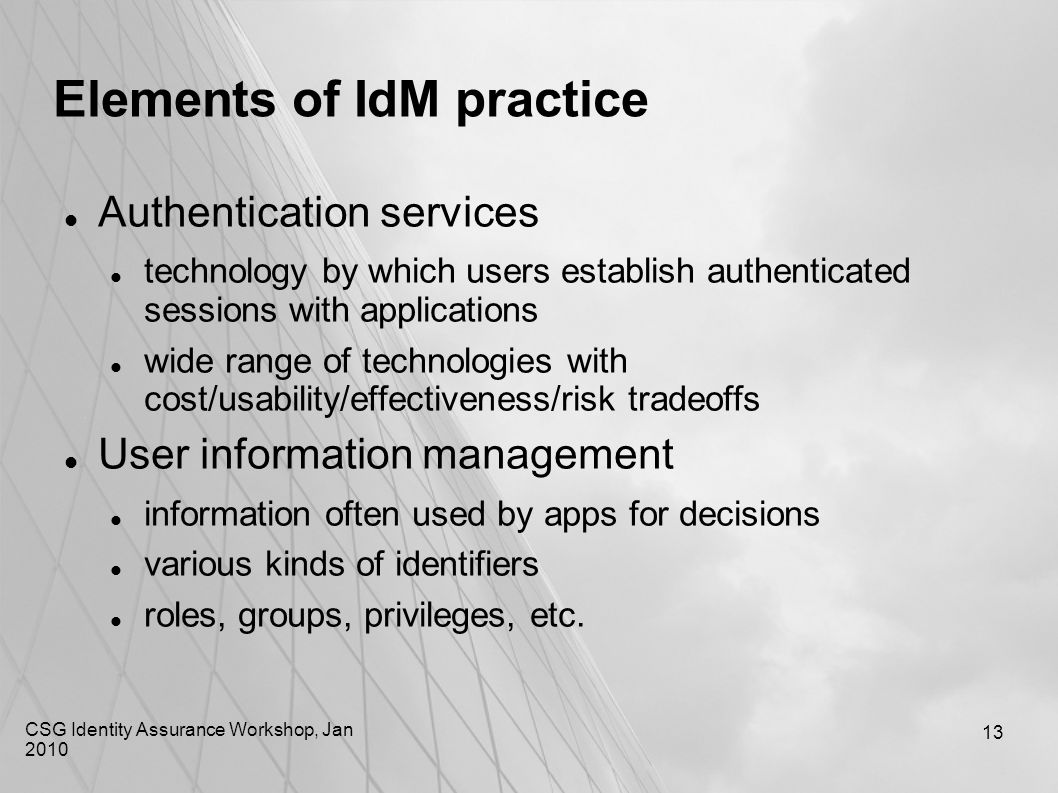 CSG Identity Assurance Workshop, Jan 2010 13 Elements of IdM practice Authentication services technology by which users establish authenticated sessio