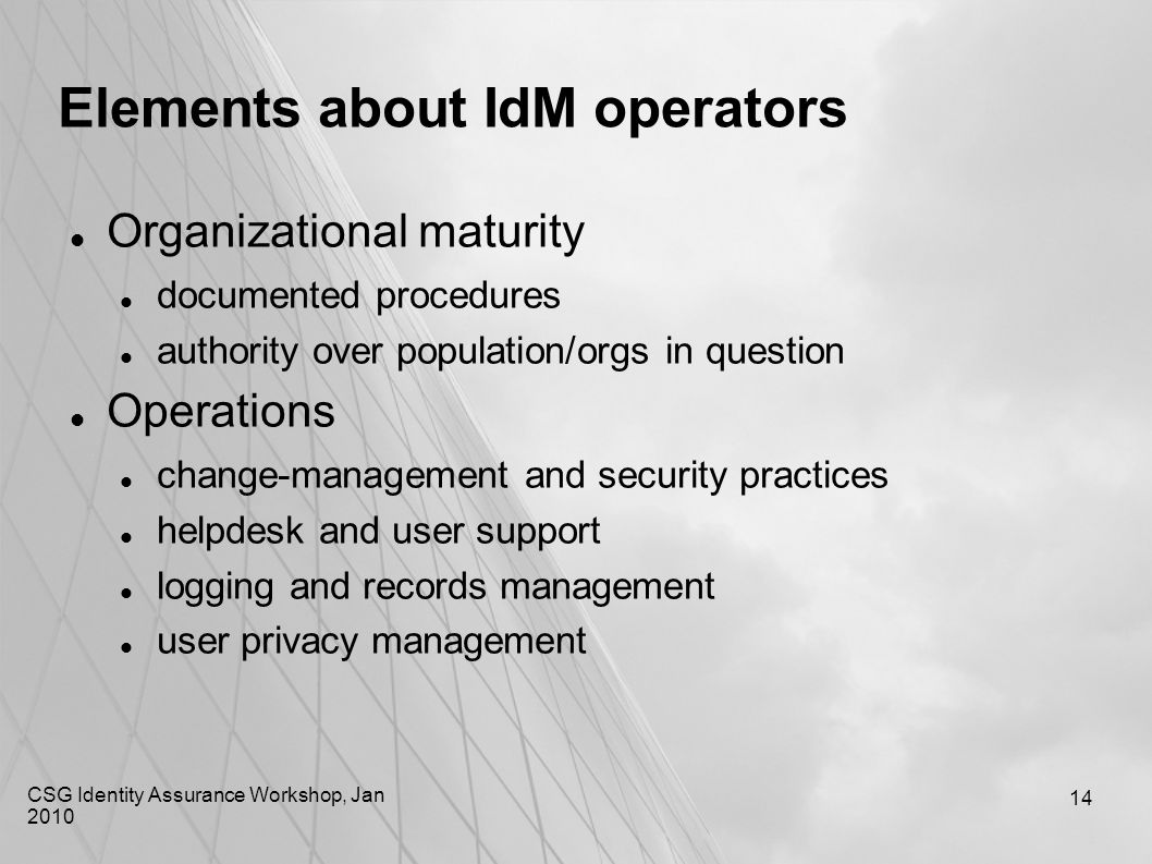 CSG Identity Assurance Workshop, Jan 2010 14 Elements about IdM operators Organizational maturity documented procedures authority over population/orgs