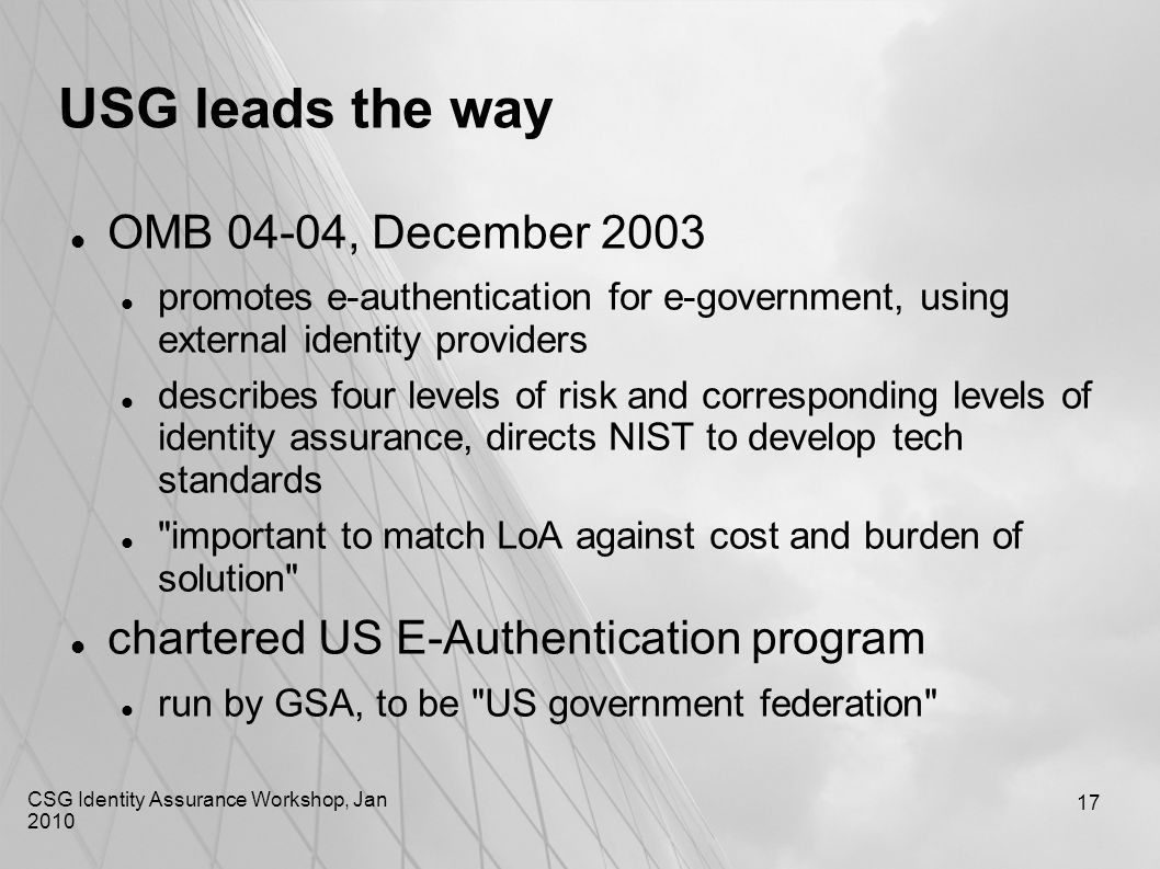 CSG Identity Assurance Workshop, Jan 2010 17 USG leads the way OMB 04-04, December 2003 promotes e-authentication for e-government, using external ide