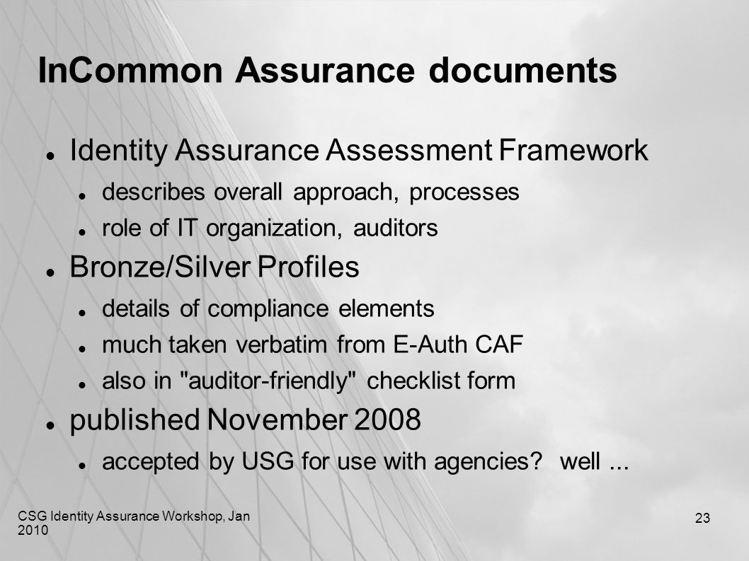 CSG Identity Assurance Workshop, Jan 2010 23 InCommon Assurance documents Identity Assurance Assessment Framework describes overall approach, processe