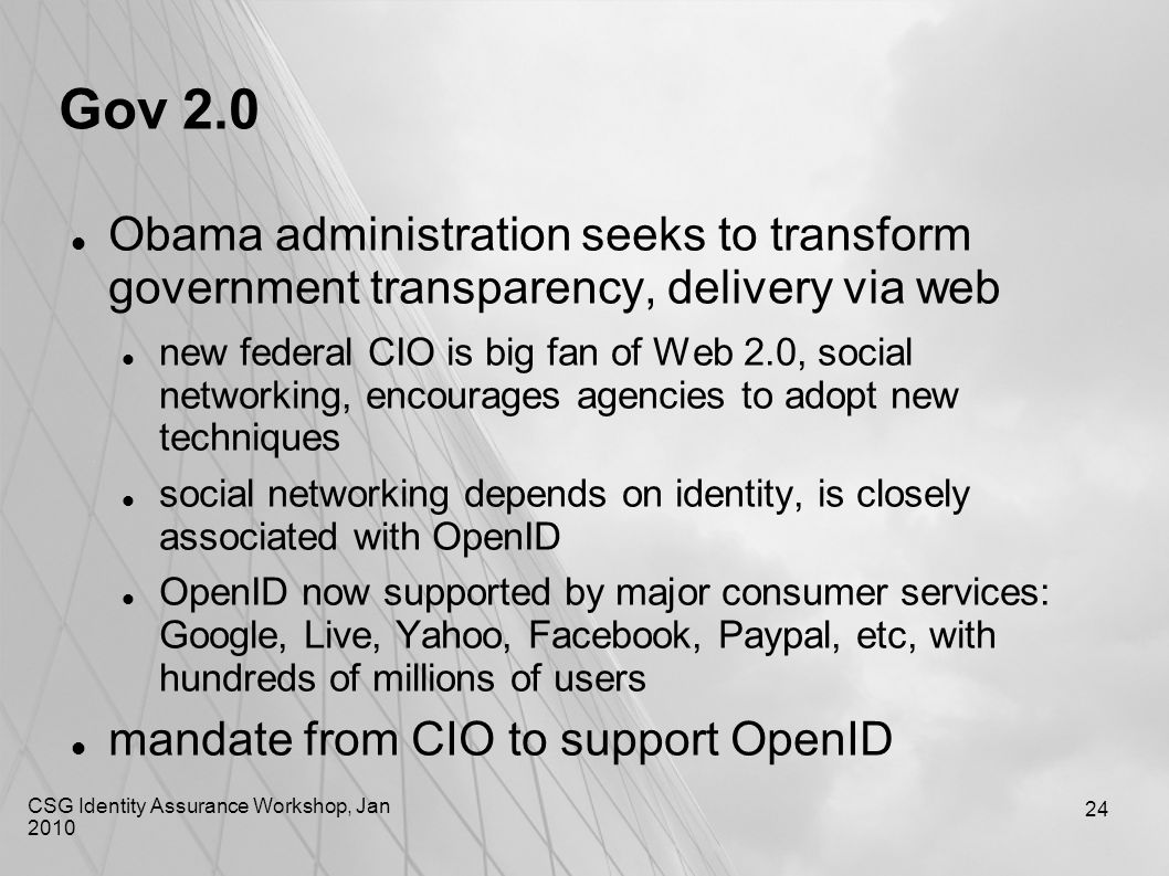CSG Identity Assurance Workshop, Jan 2010 24 Gov 2.0 Obama administration seeks to transform government transparency, delivery via web new federal CIO