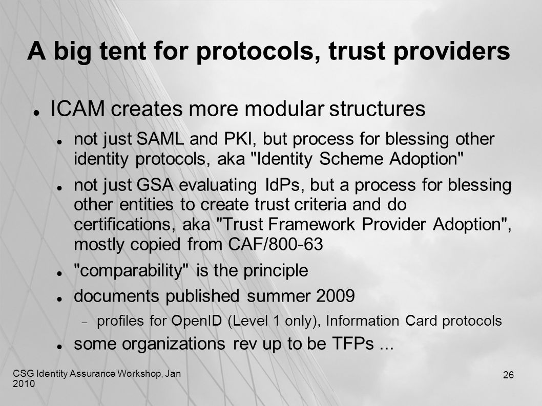 CSG Identity Assurance Workshop, Jan 2010 26 A big tent for protocols, trust providers ICAM creates more modular structures not just SAML and PKI, but