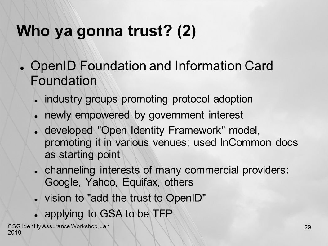 CSG Identity Assurance Workshop, Jan 2010 29 Who ya gonna trust? (2) OpenID Foundation and Information Card Foundation industry groups promoting proto