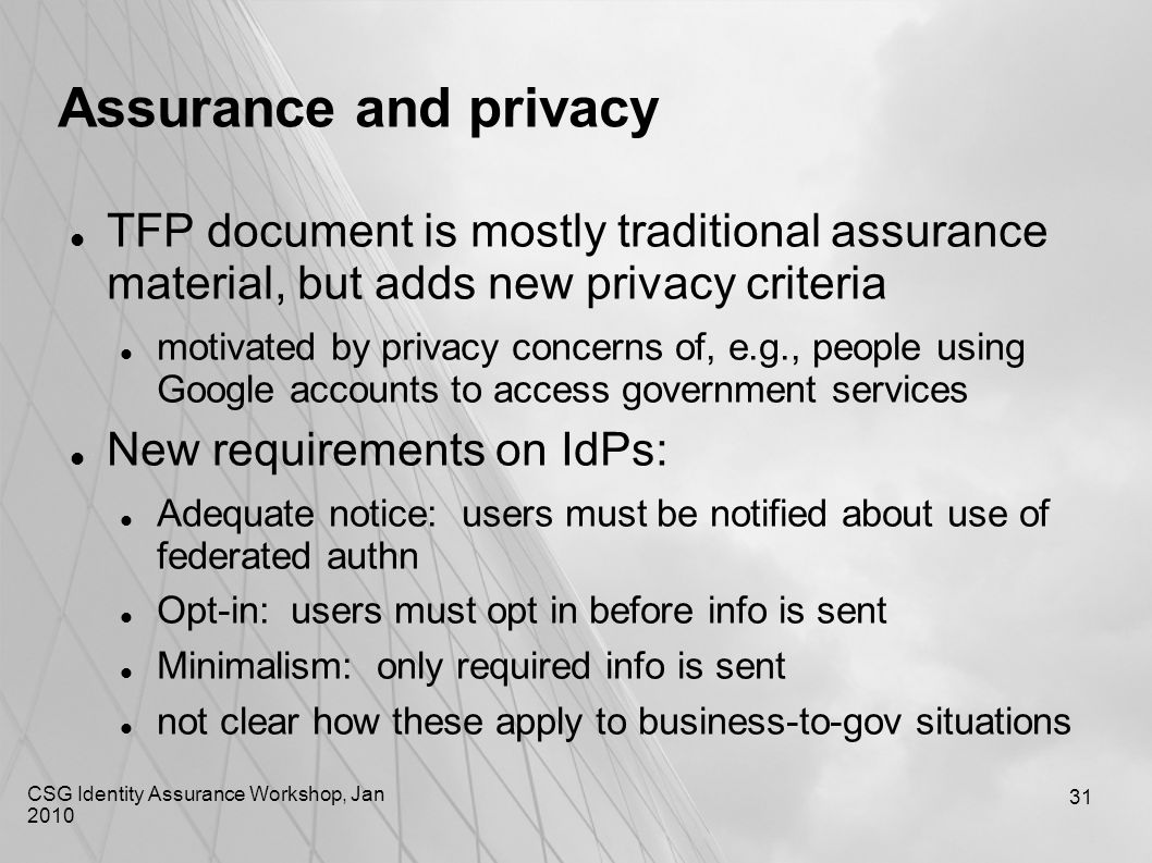 CSG Identity Assurance Workshop, Jan 2010 31 Assurance and privacy TFP document is mostly traditional assurance material, but adds new privacy criteri