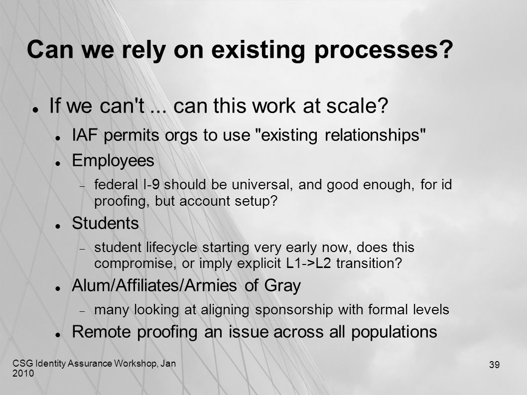 CSG Identity Assurance Workshop, Jan 2010 39 Can we rely on existing processes? If we can't... can this work at scale? IAF permits orgs to use