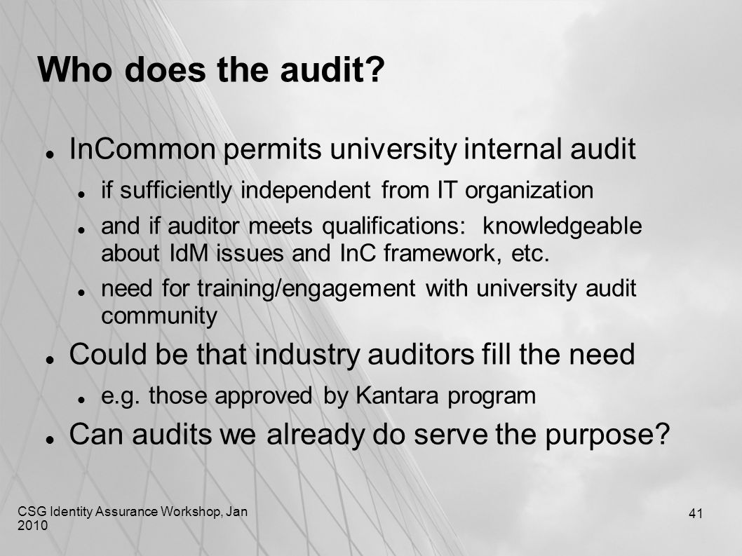 CSG Identity Assurance Workshop, Jan 2010 41 Who does the audit? InCommon permits university internal audit if sufficiently independent from IT organi