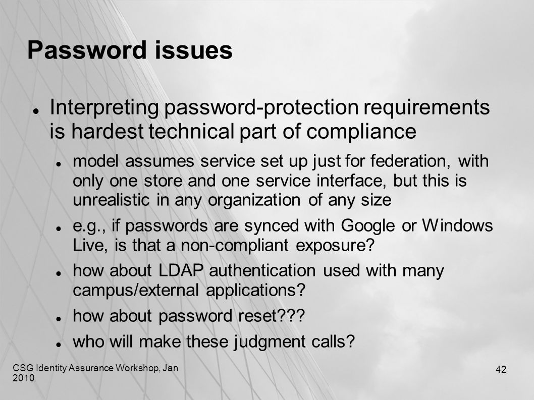 CSG Identity Assurance Workshop, Jan 2010 42 Password issues Interpreting password-protection requirements is hardest technical part of compliance mod