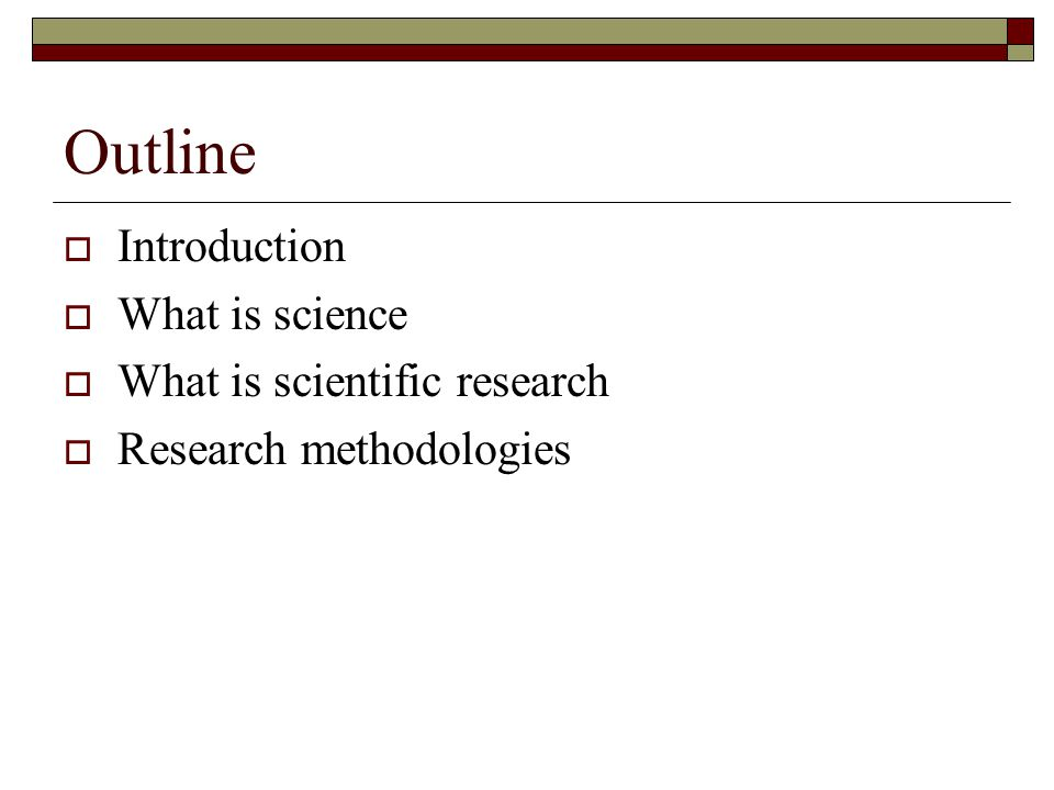 Outline  Introduction  What is science  What is scientific research  Research methodologies